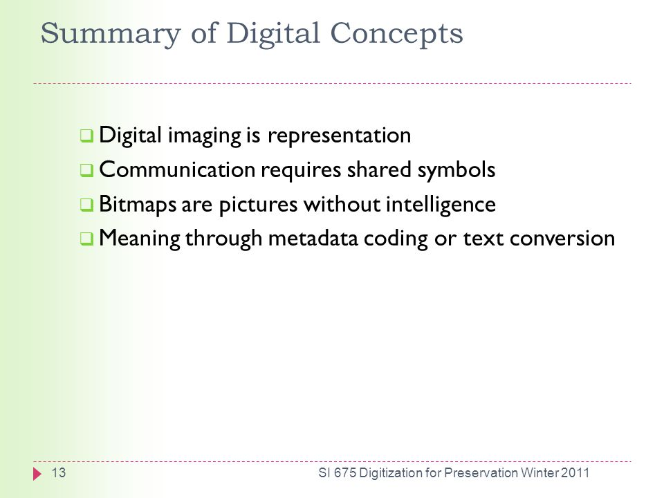 Summary of Digital Concepts  Digital imaging is representation  Communication requires shared symbols  Bitmaps are pictures without intelligence  Meaning through metadata coding or text conversion 13SI 675 Digitization for Preservation Winter 2011