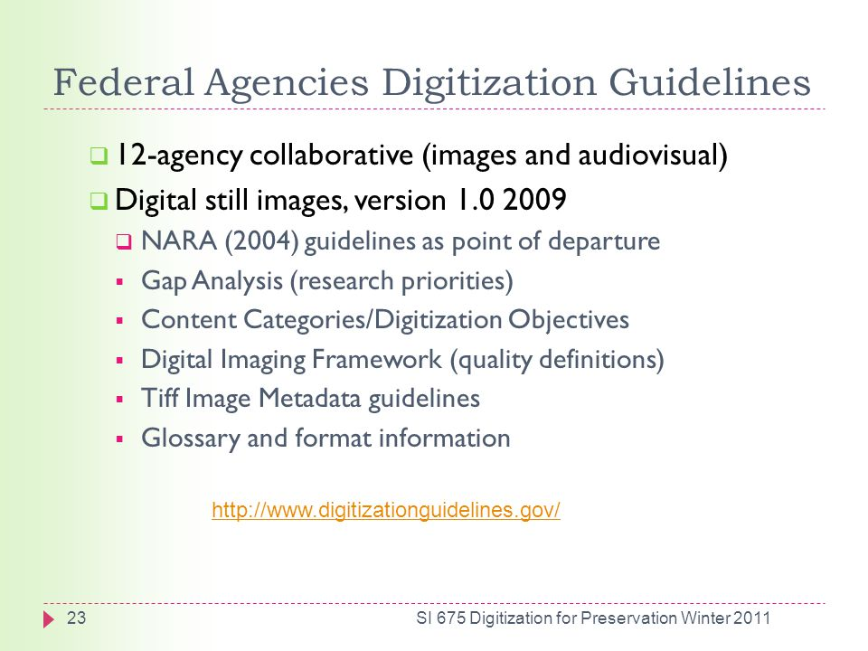 Federal Agencies Digitization Guidelines  12-agency collaborative (images and audiovisual)  Digital still images, version 1.0 2009  NARA (2004) guidelines as point of departure  Gap Analysis (research priorities)  Content Categories/Digitization Objectives  Digital Imaging Framework (quality definitions)  Tiff Image Metadata guidelines  Glossary and format information http://www.digitizationguidelines.gov/ 23SI 675 Digitization for Preservation Winter 2011