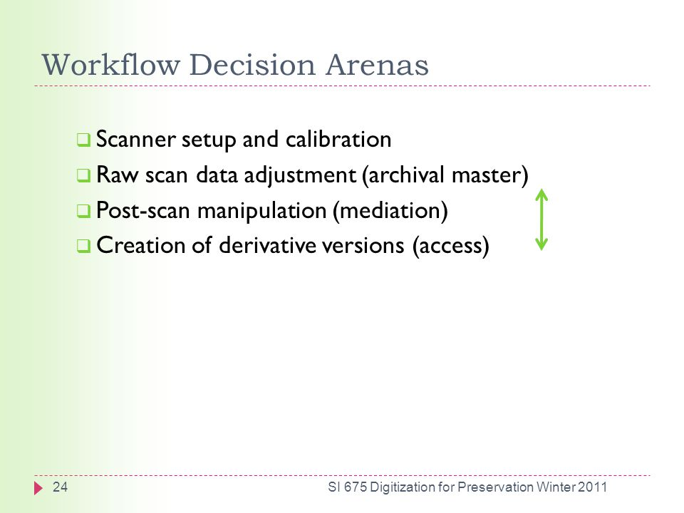Workflow Decision Arenas  Scanner setup and calibration  Raw scan data adjustment (archival master)  Post-scan manipulation (mediation)  Creation of derivative versions (access) 24SI 675 Digitization for Preservation Winter 2011