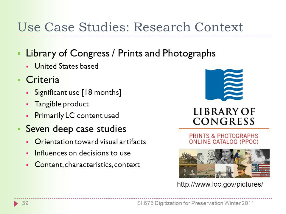 Use Case Studies: Research Context SI 675 Digitization for Preservation Winter 201139 http://www.loc.gov/pictures/  Library of Congress / Prints and Photographs  United States based  Criteria  Significant use [18 months]  Tangible product  Primarily LC content used  Seven deep case studies  Orientation toward visual artifacts  Influences on decisions to use  Content, characteristics, context