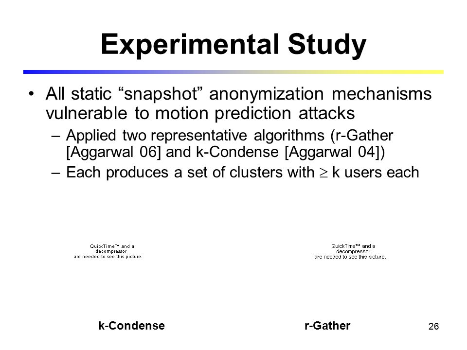 26 Experimental Study All static snapshot anonymization mechanisms vulnerable to motion prediction attacks –Applied two representative algorithms (r-Gather [Aggarwal 06] and k-Condense [Aggarwal 04]) –Each produces a set of clusters with  k users each r-Gather k-Condense