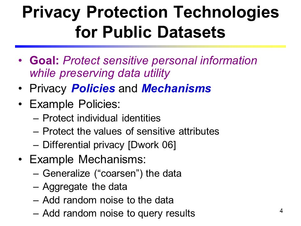 4 Privacy Protection Technologies for Public Datasets Goal: Protect sensitive personal information while preserving data utility Privacy Policies and Mechanisms Example Policies: –Protect individual identities –Protect the values of sensitive attributes –Differential privacy [Dwork 06] Example Mechanisms: –Generalize ( coarsen ) the data –Aggregate the data –Add random noise to the data –Add random noise to query results