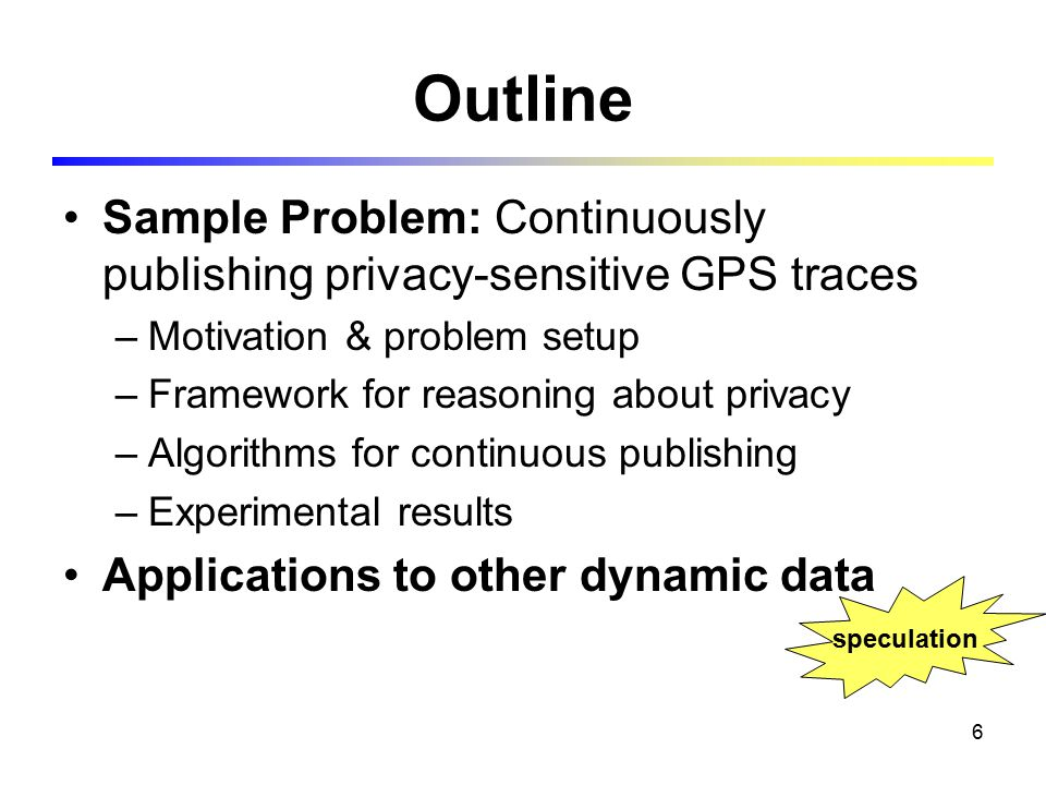 6 Outline Sample Problem: Continuously publishing privacy-sensitive GPS traces –Motivation & problem setup –Framework for reasoning about privacy –Algorithms for continuous publishing –Experimental results Applications to other dynamic data speculation
