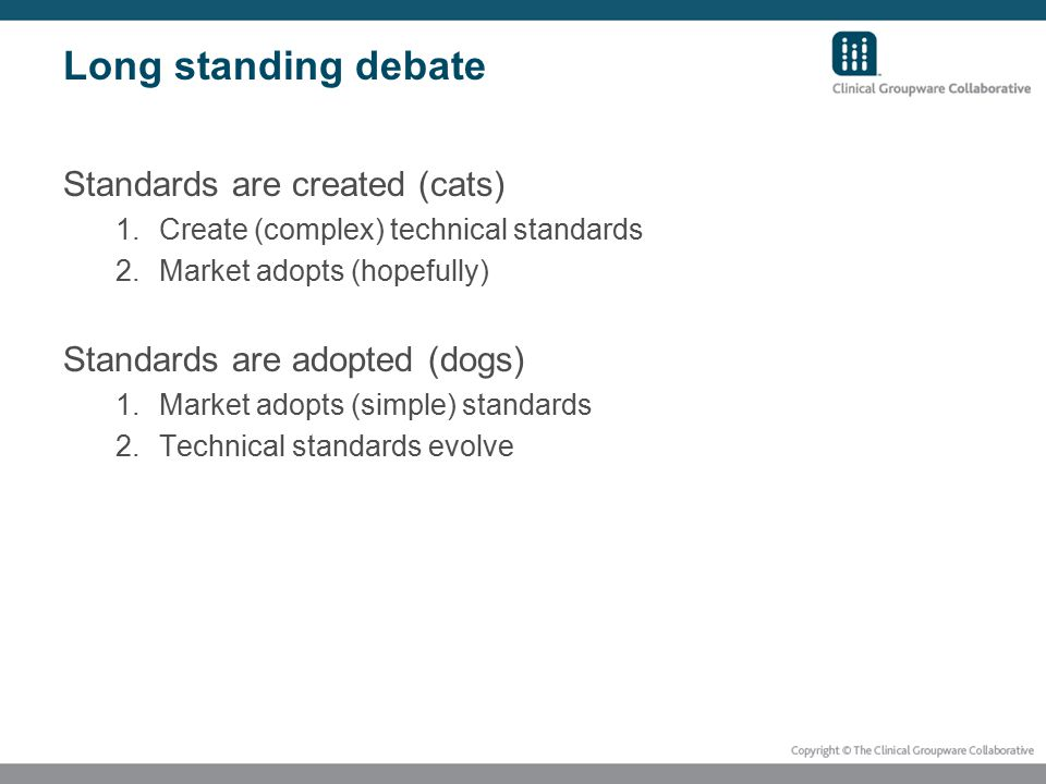 Long standing debate Standards are created (cats) 1.Create (complex) technical standards 2.Market adopts (hopefully) Standards are adopted (dogs) 1.Market adopts (simple) standards 2.Technical standards evolve