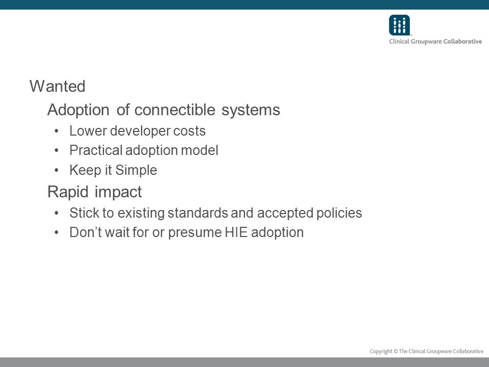 Wanted Adoption of connectible systems Lower developer costs Practical adoption model Keep it Simple Rapid impact Stick to existing standards and accepted policies Don't wait for or presume HIE adoption
