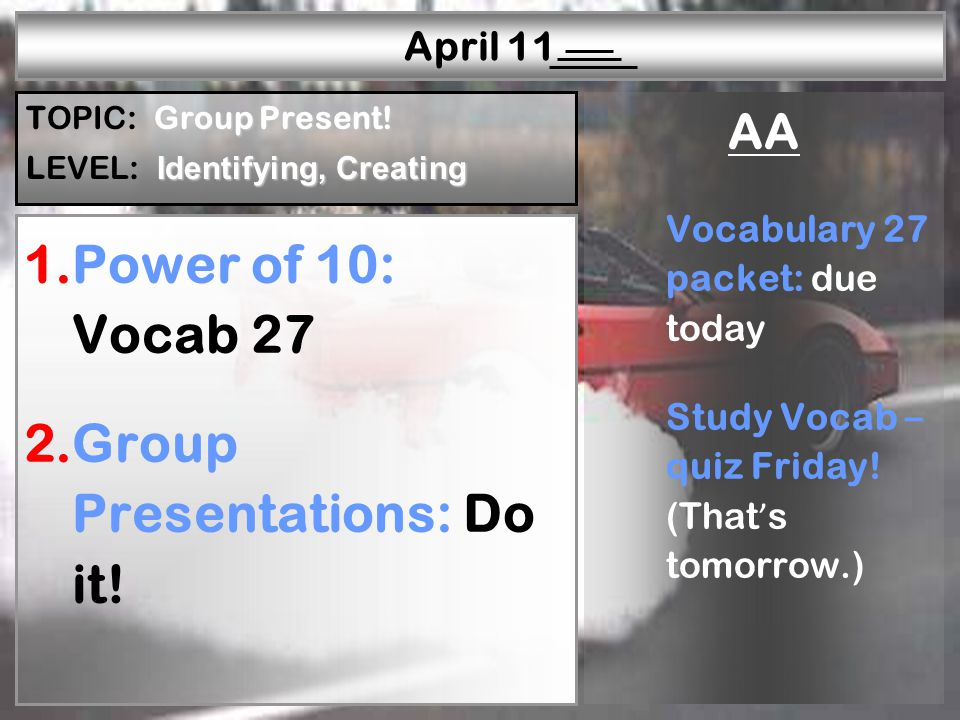 W—P1W—P2W—P3W—P4W—P5W—P6R—P1R—P2R—P3R—P4R—P5 April 11 1.Power of 10: Vocab 27 2.Group Presentations: Do it.