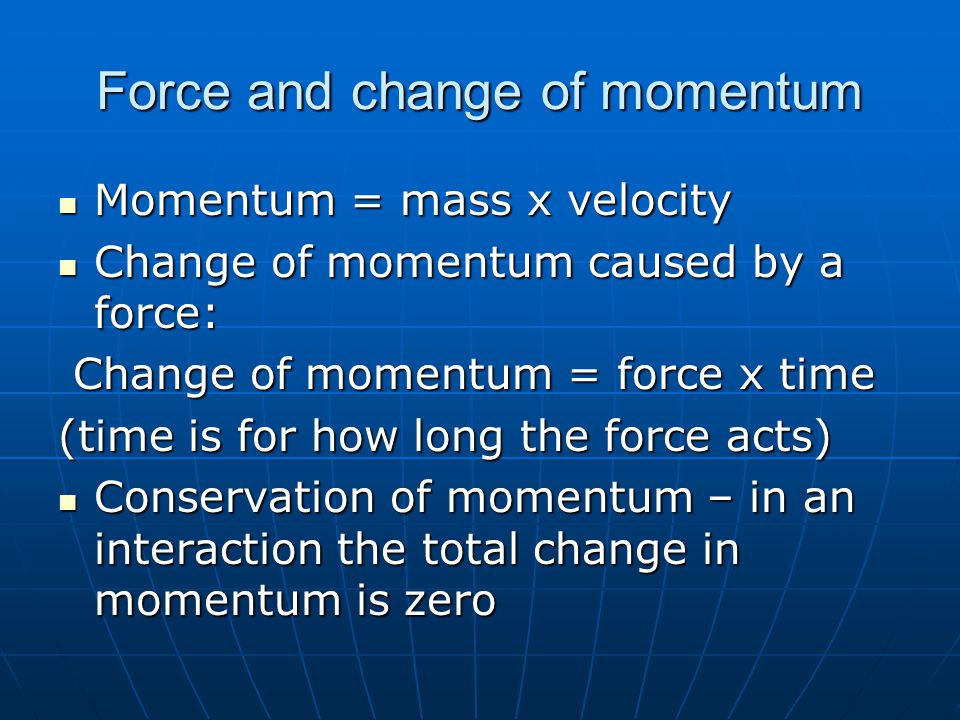 Force and change of momentum Momentum = mass x velocity Momentum = mass x velocity Change of momentum caused by a force: Change of momentum caused by a force: Change of momentum = force x time Change of momentum = force x time (time is for how long the force acts) Conservation of momentum – in an interaction the total change in momentum is zero Conservation of momentum – in an interaction the total change in momentum is zero