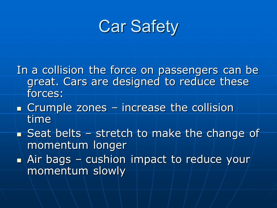 Car Safety In a collision the force on passengers can be great. Cars are designed to reduce these forces: Crumple zones – increase the collision time