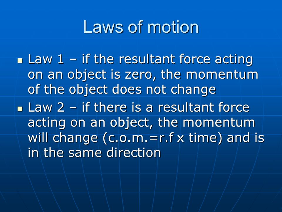 Laws of motion Law 1 – if the resultant force acting on an object is zero, the momentum of the object does not change Law 1 – if the resultant force acting on an object is zero, the momentum of the object does not change Law 2 – if there is a resultant force acting on an object, the momentum will change (c.o.m.=r.f x time) and is in the same direction Law 2 – if there is a resultant force acting on an object, the momentum will change (c.o.m.=r.f x time) and is in the same direction