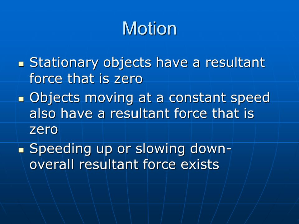 Motion Stationary objects have a resultant force that is zero Stationary objects have a resultant force that is zero Objects moving at a constant spee