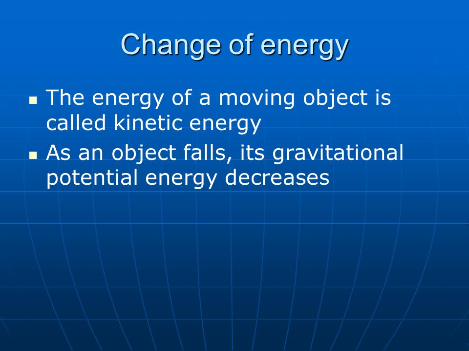 Change of energy The energy of a moving object is called kinetic energy As an object falls, its gravitational potential energy decreases