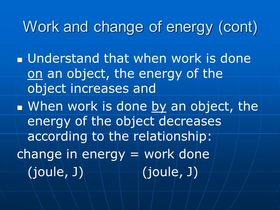 Work and change of energy (cont) Understand that when work is done on an object, the energy of the object increases and When work is done by an object