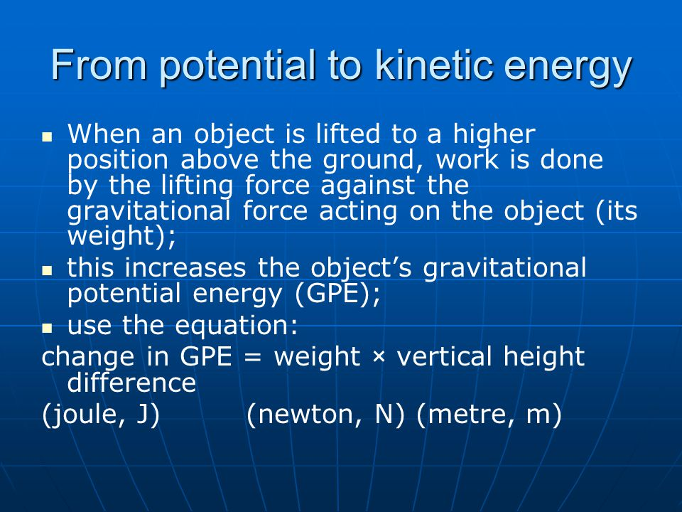 From potential to kinetic energy When an object is lifted to a higher position above the ground, work is done by the lifting force against the gravitational force acting on the object (its weight); this increases the object's gravitational potential energy (GPE); use the equation: change in GPE = weight × vertical height difference (joule, J) (newton, N) (metre, m)