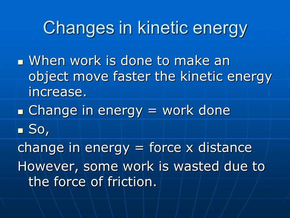 Changes in kinetic energy When work is done to make an object move faster the kinetic energy increase. When work is done to make an object move faster