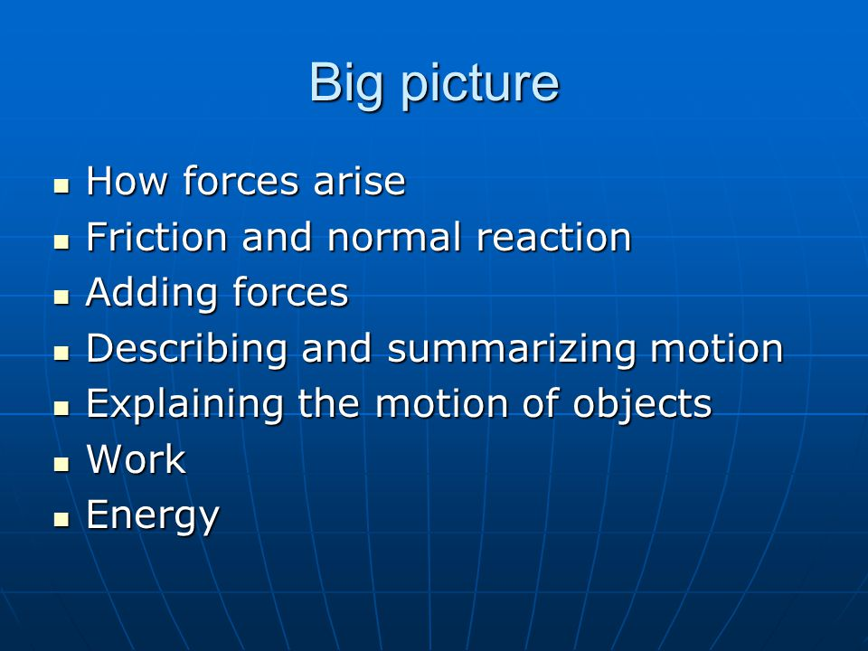 Big picture How forces arise How forces arise Friction and normal reaction Friction and normal reaction Adding forces Adding forces Describing and summarizing motion Describing and summarizing motion Explaining the motion of objects Explaining the motion of objects Work Work Energy Energy