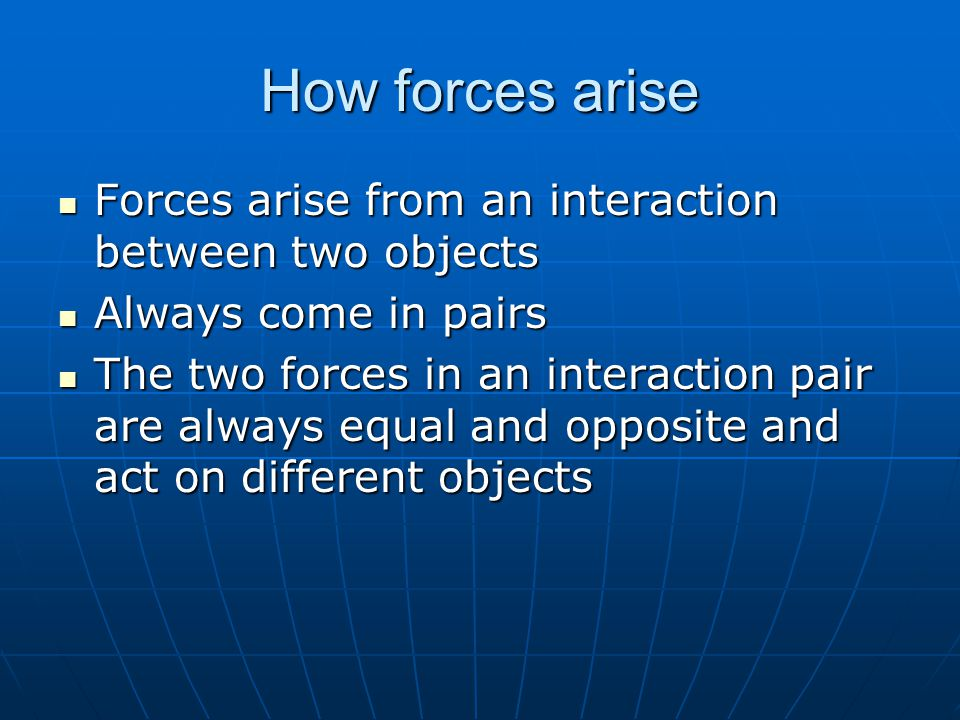 How forces arise Forces arise from an interaction between two objects Forces arise from an interaction between two objects Always come in pairs Always come in pairs The two forces in an interaction pair are always equal and opposite and act on different objects The two forces in an interaction pair are always equal and opposite and act on different objects