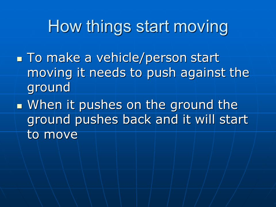 How things start moving To make a vehicle/person start moving it needs to push against the ground To make a vehicle/person start moving it needs to pu