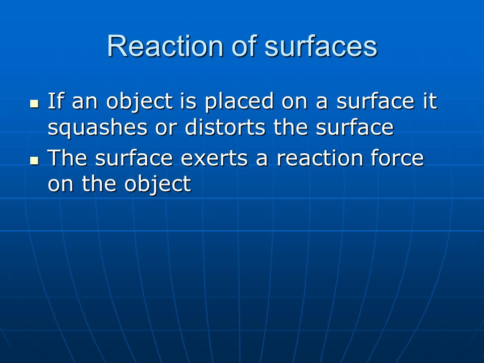 Reaction of surfaces If an object is placed on a surface it squashes or distorts the surface If an object is placed on a surface it squashes or distorts the surface The surface exerts a reaction force on the object The surface exerts a reaction force on the object