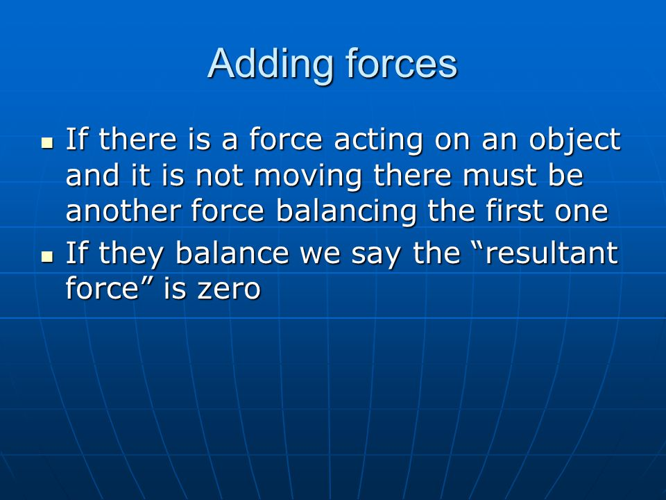 Adding forces If there is a force acting on an object and it is not moving there must be another force balancing the first one If there is a force act