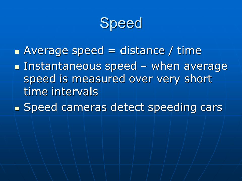 Speed Average speed = distance / time Average speed = distance / time Instantaneous speed – when average speed is measured over very short time intervals Instantaneous speed – when average speed is measured over very short time intervals Speed cameras detect speeding cars Speed cameras detect speeding cars