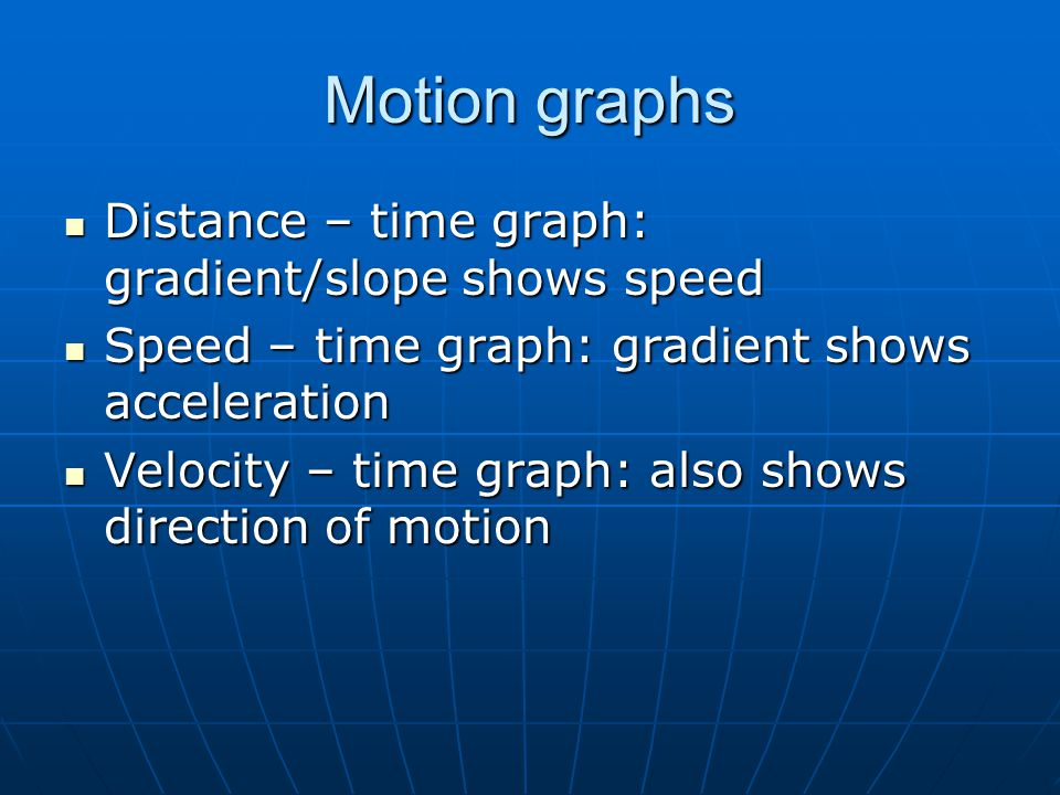 Motion graphs Distance – time graph: gradient/slope shows speed Distance – time graph: gradient/slope shows speed Speed – time graph: gradient shows acceleration Speed – time graph: gradient shows acceleration Velocity – time graph: also shows direction of motion Velocity – time graph: also shows direction of motion