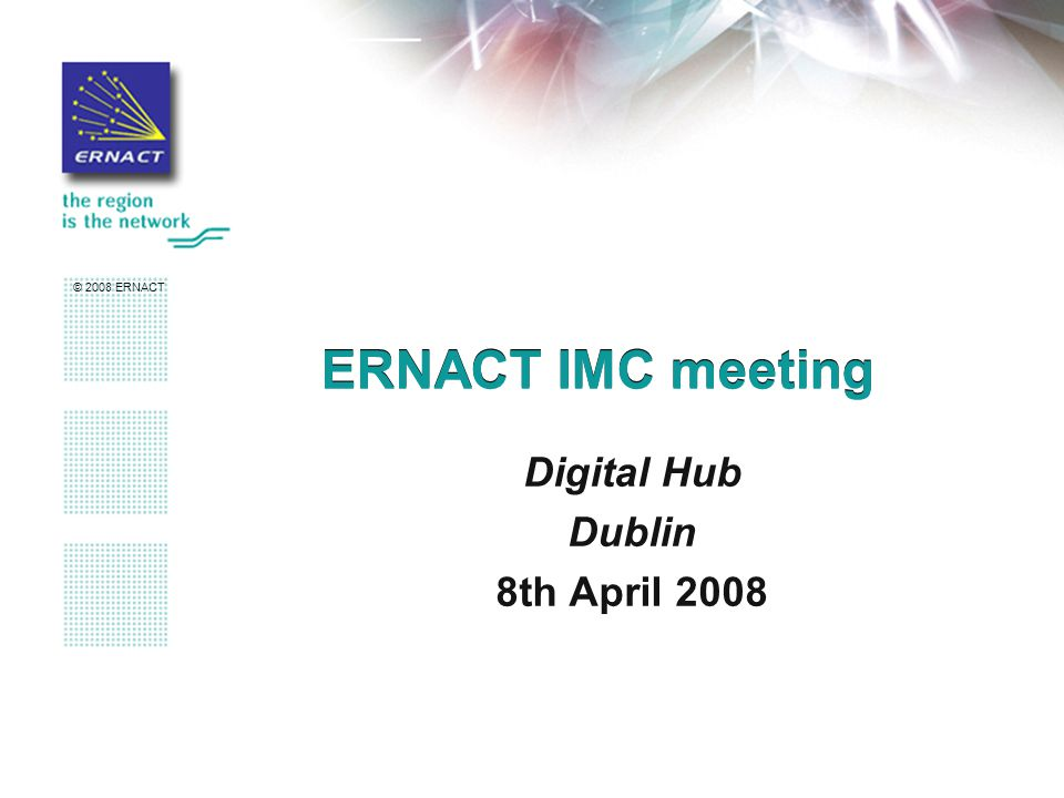 © 2008 ERNACT ERNACT IMC meeting Digital Hub Dublin 8th April 2008