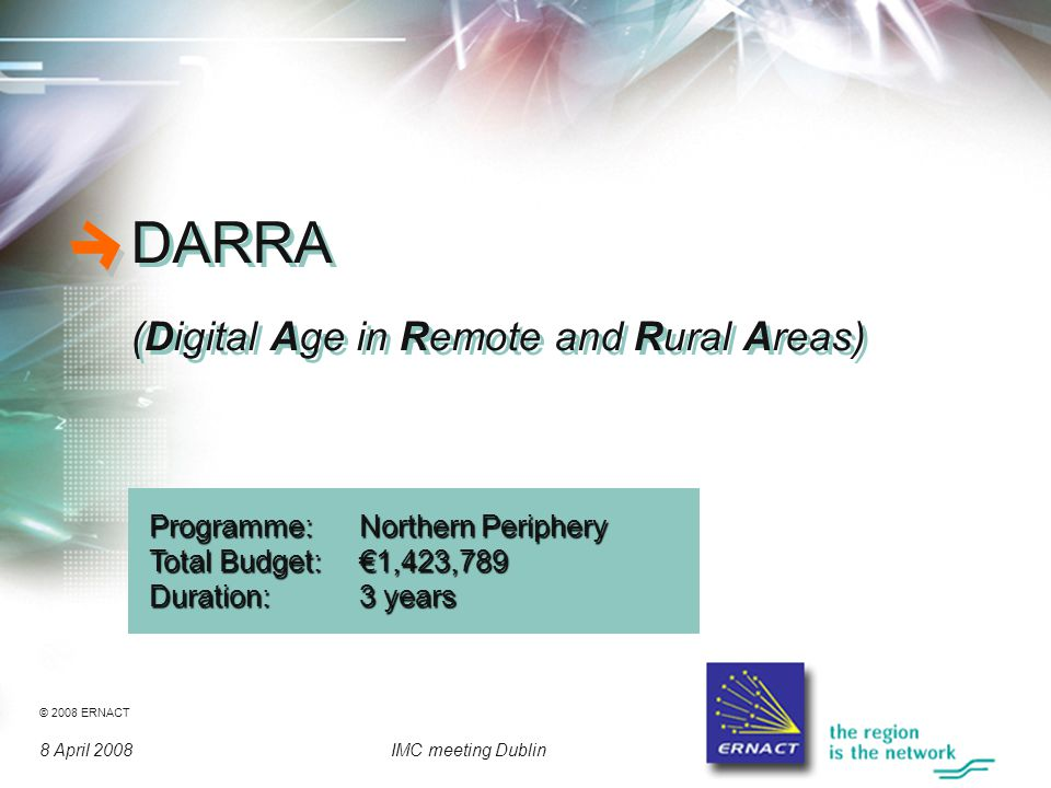 © 2008 ERNACT 8 April 2008IMC meeting Dublin DARRA (Digital Age in Remote and Rural Areas) DARRA (Digital Age in Remote and Rural Areas) Programme: Northern Periphery Total Budget:€1,423,789 Duration:3 years