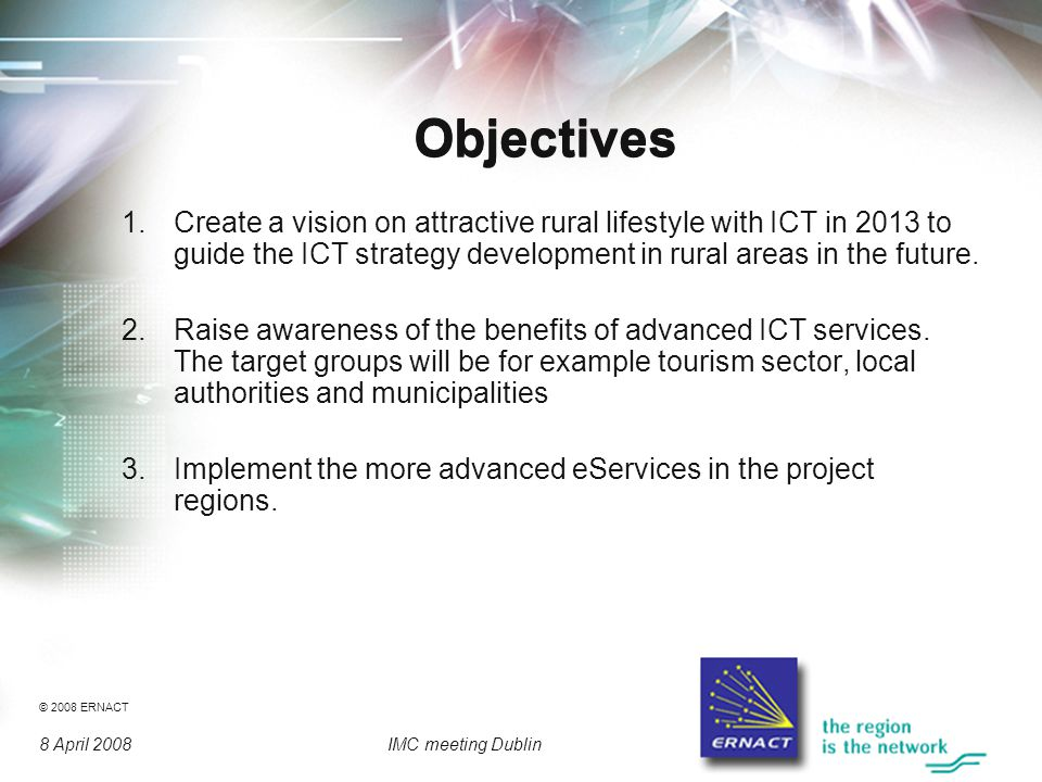 © 2008 ERNACT 8 April 2008IMC meeting Dublin Objectives 1.Create a vision on attractive rural lifestyle with ICT in 2013 to guide the ICT strategy development in rural areas in the future.