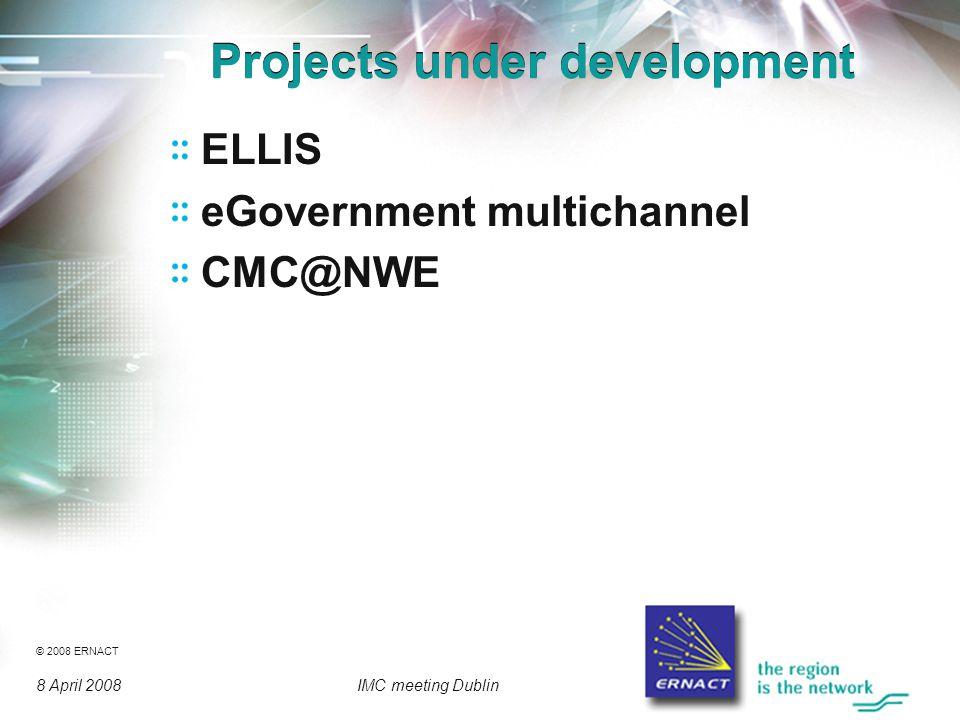 © 2008 ERNACT 8 April 2008IMC meeting Dublin Projects under development ELLIS eGovernment multichannel CMC@NWE
