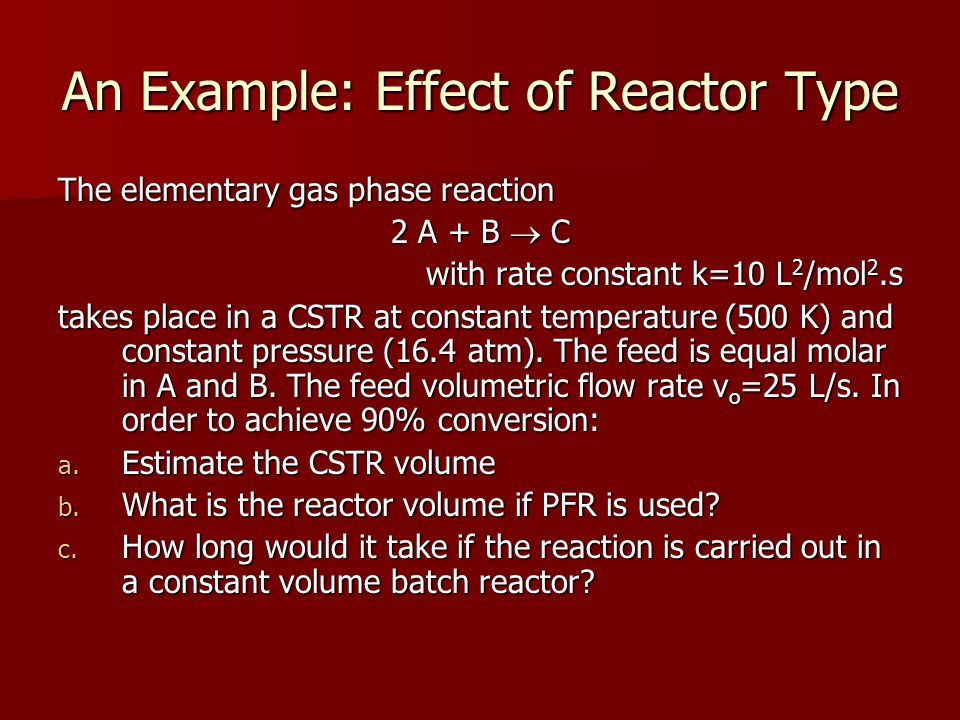 An Example: Effect of Reactor Type The elementary gas phase reaction 2 A + B  C with rate constant k=10 L 2 /mol 2.s takes place in a CSTR at constan