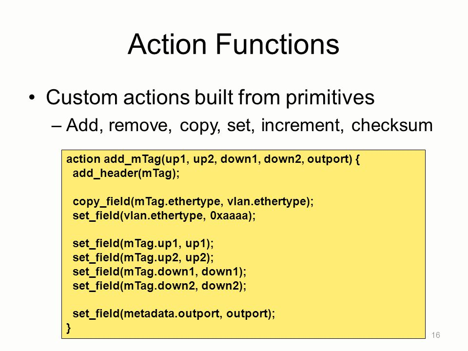 Action Functions Custom actions built from primitives –Add, remove, copy, set, increment, checksum 16 action add_mTag(up1, up2, down1, down2, outport)