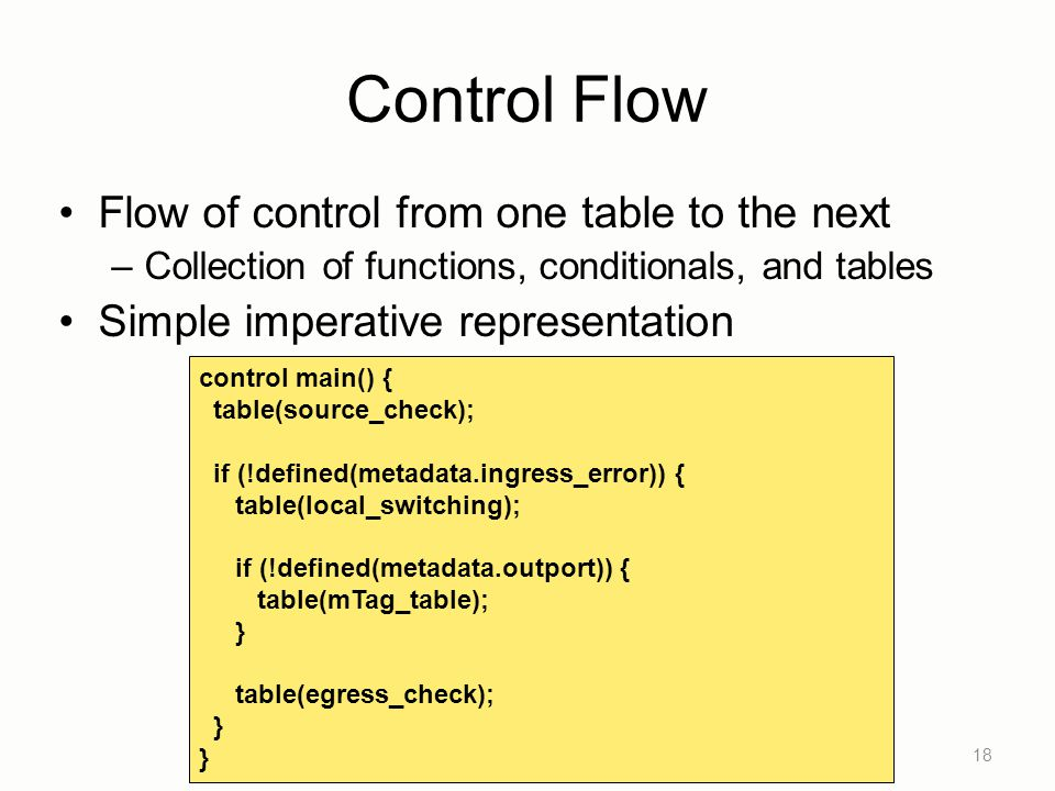 Control Flow Flow of control from one table to the next –Collection of functions, conditionals, and tables Simple imperative representation 18 control main() { table(source_check); if (!defined(metadata.ingress_error)) { table(local_switching); if (!defined(metadata.outport)) { table(mTag_table); } table(egress_check); }