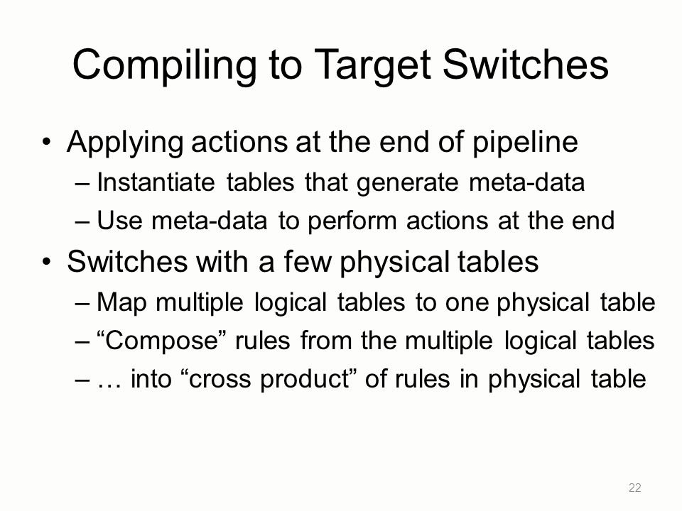 Compiling to Target Switches Applying actions at the end of pipeline –Instantiate tables that generate meta-data –Use meta-data to perform actions at the end Switches with a few physical tables –Map multiple logical tables to one physical table – Compose rules from the multiple logical tables –… into cross product of rules in physical table 22