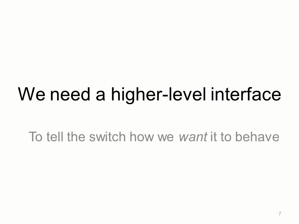 We need a higher-level interface To tell the switch how we want it to behave 7