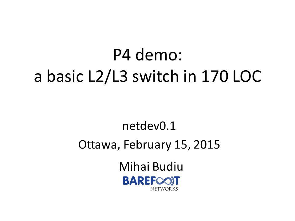 P4 demo: a basic L2/L3 switch in 170 LOC Mihai Budiu netdev0.1 Ottawa, February 15, 2015