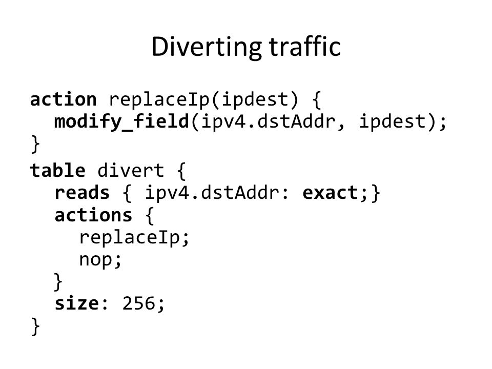 Diverting traffic action replaceIp(ipdest) { modify_field(ipv4.dstAddr, ipdest); } table divert { reads { ipv4.dstAddr: exact;} actions { replaceIp; n