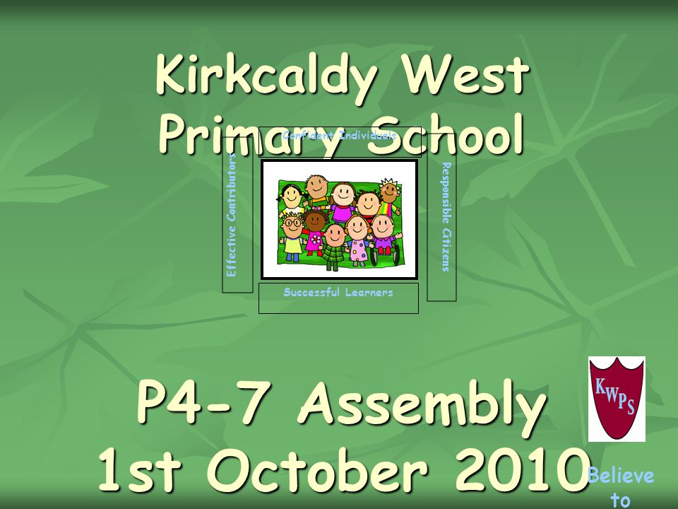 Kirkcaldy West Primary School P4-7 Assembly 1st October 2010 Successful Learners Confident Individuals Effective Contributors Responsible Citizens Believe to Achieve