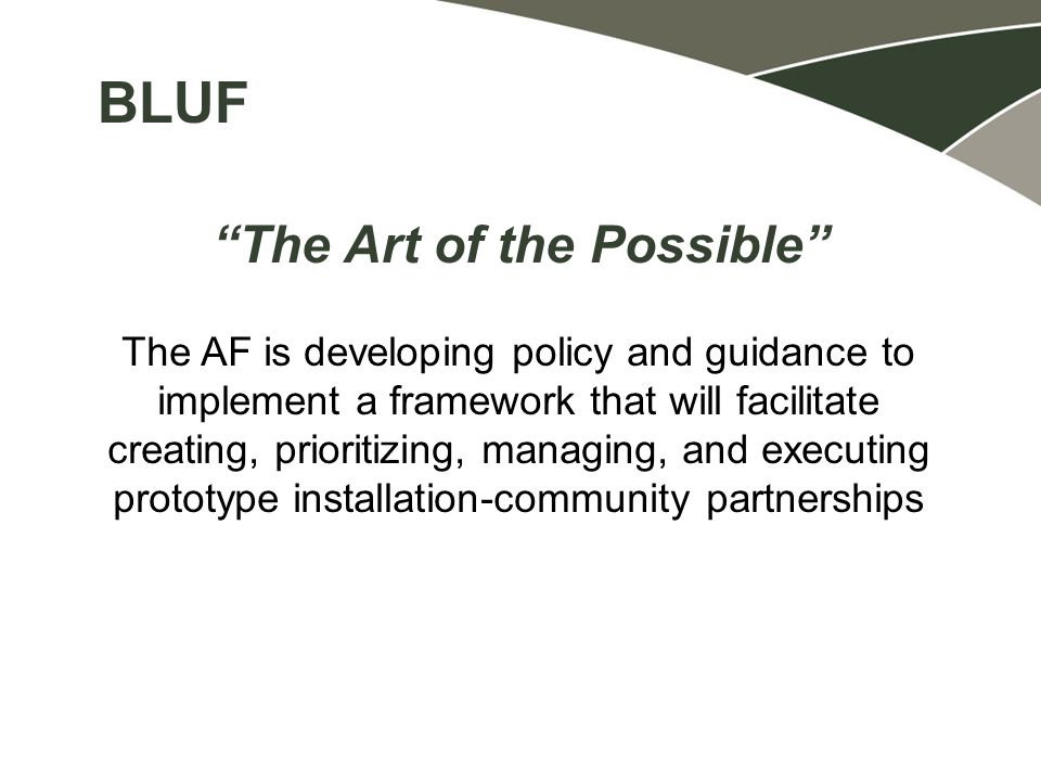 The Art of the Possible The AF is developing policy and guidance to implement a framework that will facilitate creating, prioritizing, managing, and executing prototype installation-community partnerships BLUF