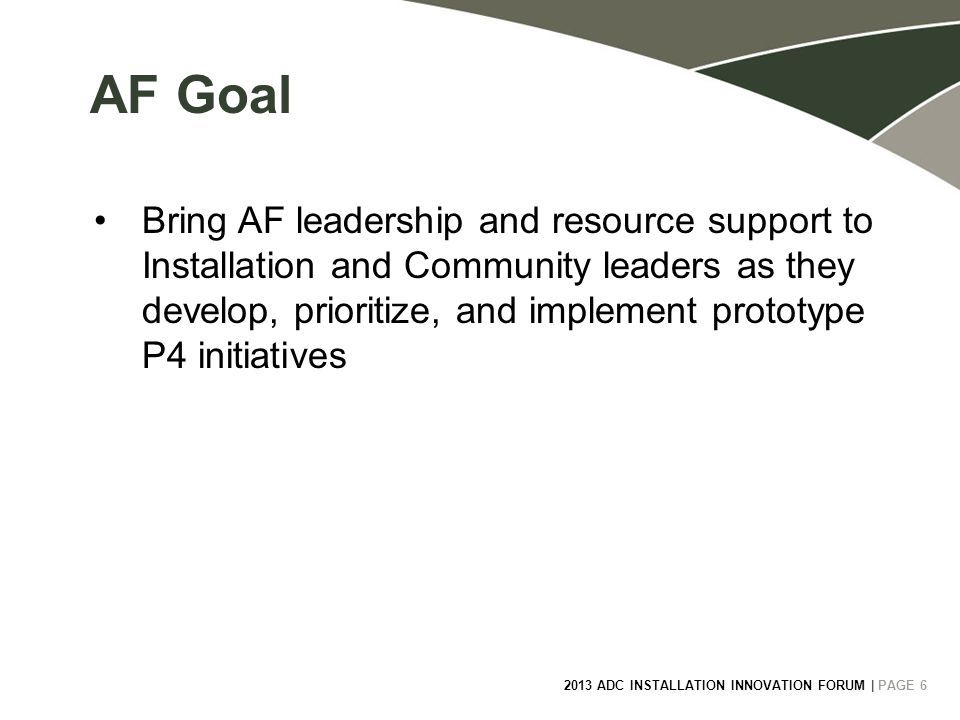 6 2013 ADC INSTALLATION INNOVATION FORUM | PAGE 6 AF Goal Bring AF leadership and resource support to Installation and Community leaders as they develop, prioritize, and implement prototype P4 initiatives