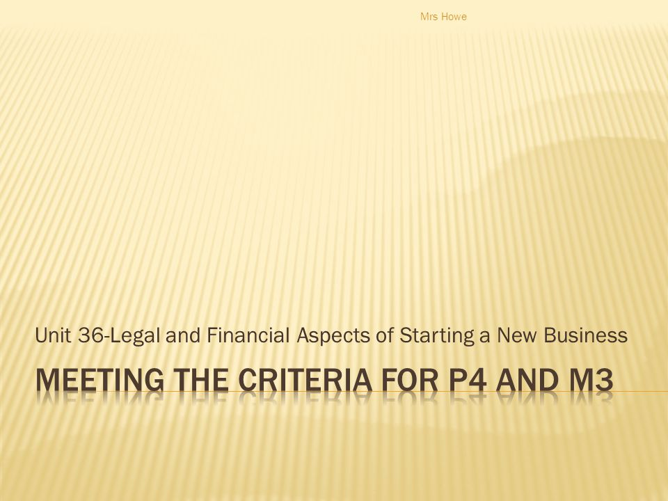  P4 – P4 describe the legal and financial aspects that will affect the start-up of the business  M3 assess the implications of the legal and financial aspects that will affect the start up of the business.