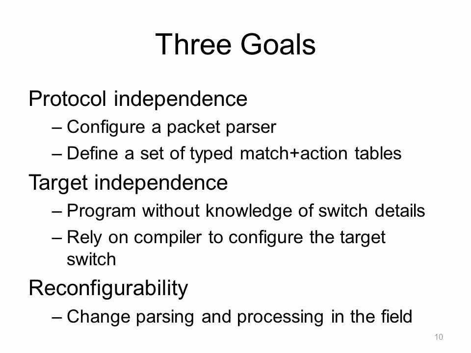 Three Goals Protocol independence –Configure a packet parser –Define a set of typed match+action tables Target independence –Program without knowledge