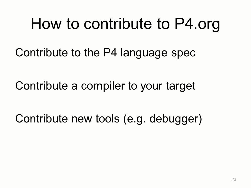 How to contribute to P4.org Contribute to the P4 language spec Contribute a compiler to your target Contribute new tools (e.g. debugger) 23