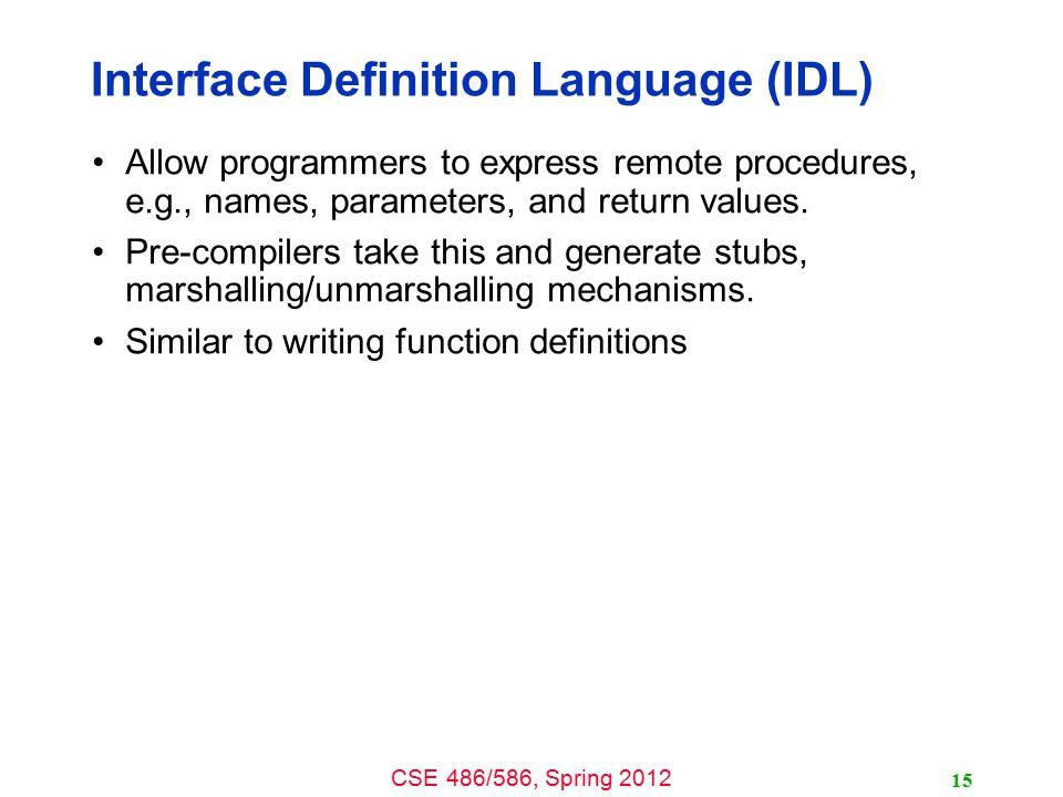 CSE 486/586, Spring 2012 Example: SUN XDR 16 const MAX = 1000; typedef int FileIdentifier; typedef int FilePointer; typedef int Length; struct Data { int length; char buffer[MAX]; }; struct writeargs { FileIdentifier f; FilePointer position; Data data; }; struct readargs { FileIdentifier f; FilePointer position; Length length; }; program FILEREADWRITE { version VERSION { void WRITE(writeargs)=1;Data READ(readargs)=2; }=2; } = 9999;