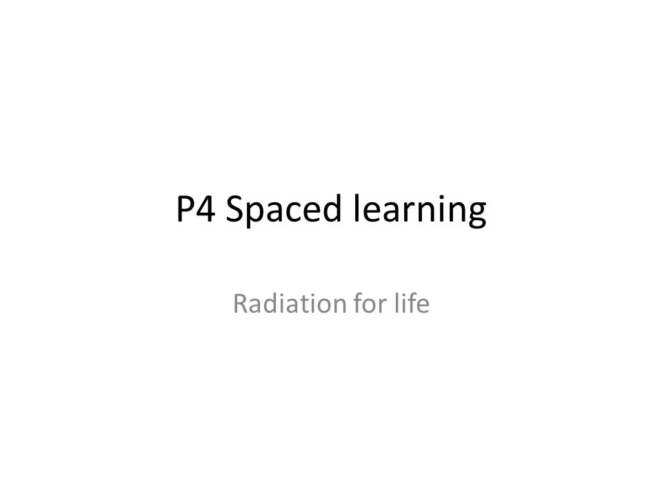 P4 Spaced learning Radiation for life