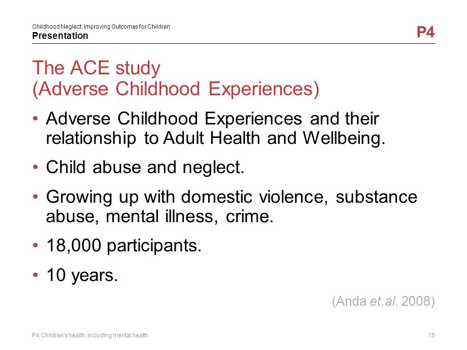 Childhood Neglect: Improving Outcomes for Children Presentation P4 The ACE study (Adverse Childhood Experiences) Adverse Childhood Experiences and the