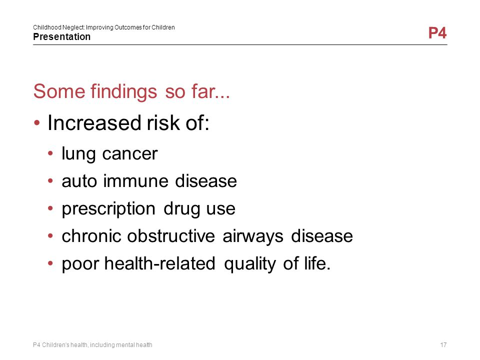 Childhood Neglect: Improving Outcomes for Children Presentation P4 Some findings so far... Increased risk of: lung cancer auto immune disease prescrip