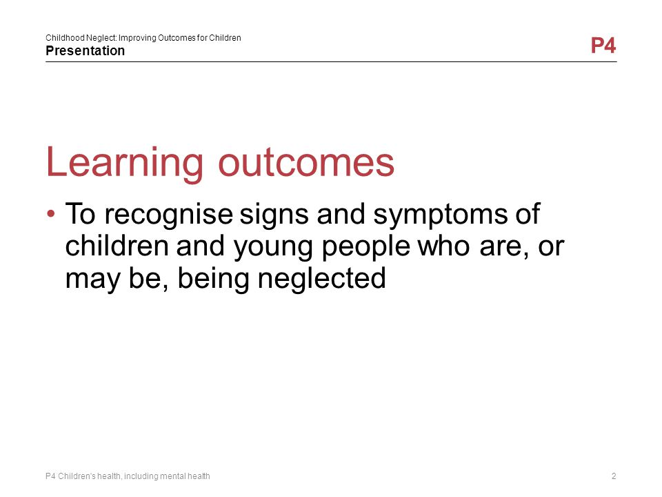 Childhood Neglect: Improving Outcomes for Children Presentation P4 Learning outcomes To recognise signs and symptoms of children and young people who