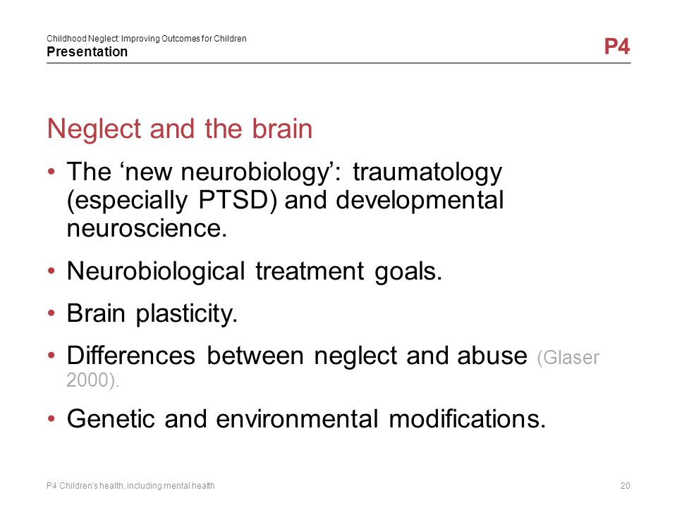 Childhood Neglect: Improving Outcomes for Children Presentation P4 Neglect and the brain The 'new neurobiology': traumatology (especially PTSD) and de