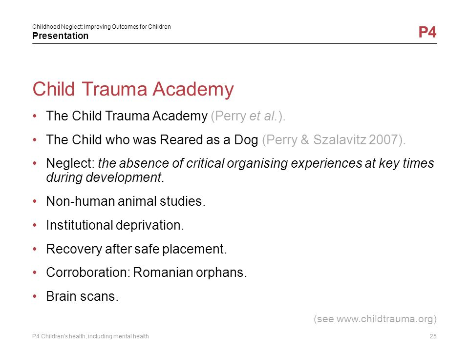 Childhood Neglect: Improving Outcomes for Children Presentation P4 Child Trauma Academy The Child Trauma Academy (Perry et al.). The Child who was Rea