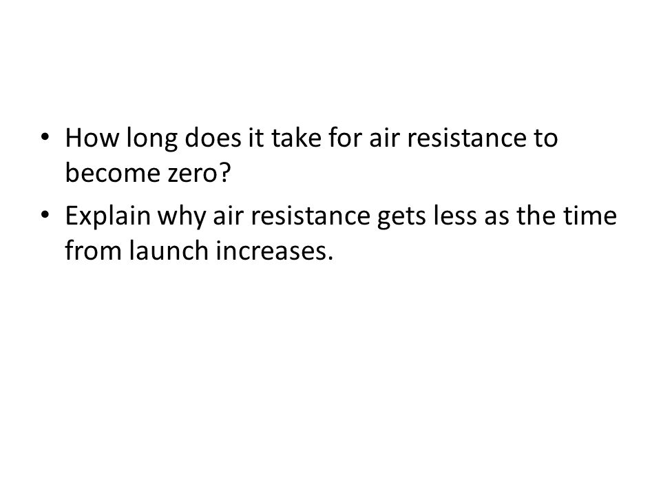 How long does it take for air resistance to become zero? Explain why air resistance gets less as the time from launch increases.